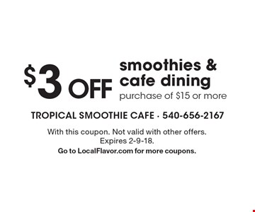 $3 OFF smoothies & cafe dining purchase of $15 or more. With this coupon. Not valid with other offers. Expires 2-9-18. Go to LocalFlavor.com for more coupons.