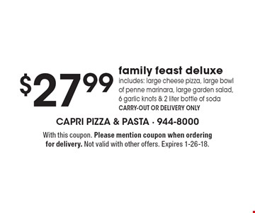 $27.99 family feast deluxe includes: large cheese pizza, large bowl of penne marinara, large garden salad,6 garlic knots & 2 liter bottle of soda, CARRY-OUT OR DELIVERY ONLY. With this coupon. Please mention coupon when ordering for delivery. Not valid with other offers. Expires 1-26-18.