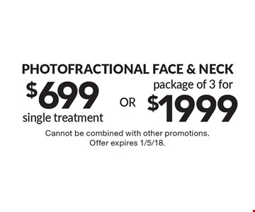 Photofractional Face & Neck. $699 single treatment. Package of 3 for $1999. Cannot be combined with other promotions. Offer expires 1/5/18.