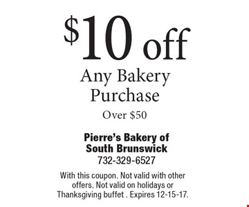$10 off any bakery purchase Over $50. With this coupon. Not valid with other offers. Not valid on holidays or Thanksgiving buffet. Expires 12-15-17.