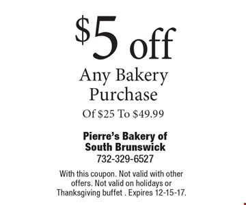 $5 off any bakery purchase of $25 to $49.99. With this coupon. Not valid with other offers. Not valid on holidays or Thanksgiving buffet . Expires 12-15-17.