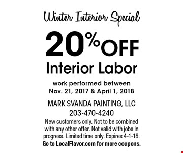 Winter Interior Special 20% OFF Interior Labor. work performed between  Nov. 21, 2017 & April 1, 2018 . New customers only. Not to be combined with any other offer. Not valid with jobs in progress. Limited time only. Expires 4-1-18. Go to LocalFlavor.com for more coupons.