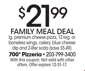 $21.99 FAMILY MEAL DEAL lg. premium cheese pizza, 12 reg. or boneless wings, celery, blue cheese dip and 2-liter soda (save $5.49). With this coupon. Not valid with other offers. Offer expires 12-31-17.