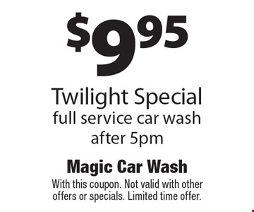 $9.95 Twilight Special: full service car wash after 5pm. With this coupon. Not valid with other offers or specials. Limited time offer.
