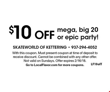 $10 OFF mega, big 20 or epic party! With this coupon. Must present coupon at time of deposit to receive discount. Cannot be combined with any other offer. Not valid on Sundays. Offer expires 2/16/18. Go to LocalFlavor.com for more coupons.