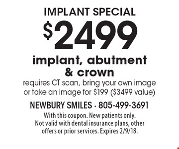 $2499 implant, abutment & crown. Requires CT scan, bring your own image or take an image for $199 ($3499 value). With this coupon. New patients only. Not valid with dental insurance plans, other offers or prior services. Expires 2/9/18.