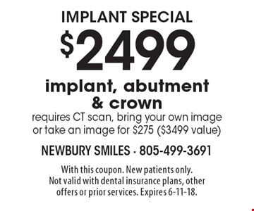 Implant special! $2499 implant, abutment & crown requires CT scan, bring your own image or take an image for $275 ($3499 value). With this coupon. New patients only. Not valid with dental insurance plans, other offers or prior services. Expires 6-11-18.