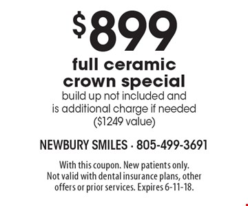 $899 full ceramic crown special. build up not included and is additional charge if needed ($1249 value). With this coupon. New patients only. Not valid with dental insurance plans, other offers or prior services. Expires 6-11-18.