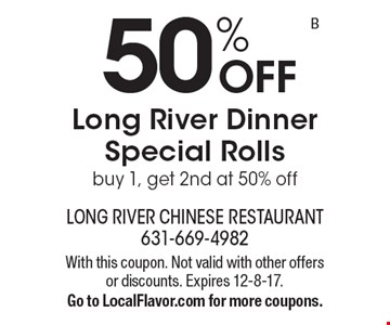 50% off Long River Dinner special rolls. Buy 1, get 2nd at 50% off. With this coupon. Not valid with other offers or discounts. Expires 12-8-17. Go to LocalFlavor.com for more coupons.