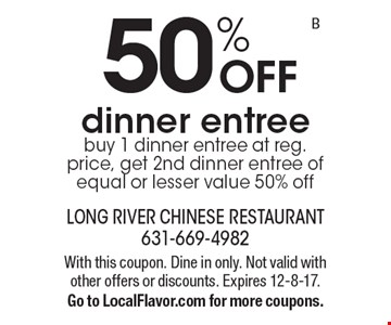 50% off dinner entree. Buy 1 dinner entree at reg. price, get 2nd dinner entree of equal or lesser value 50% off. With this coupon. Dine in only. Not valid with other offers or discounts. Expires 12-8-17. Go to LocalFlavor.com for more coupons.