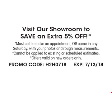 Visit Our Showroom toSAVE an Extra 5% OFF!* *Must call to make an appointment, OR come in any Saturday, with your photos and rough measurements. *Cannot be applied to existing or scheduled estimates. *Offers valid on new orders only. . PROMO CODE: H2H0718 EXP: 7/13/18