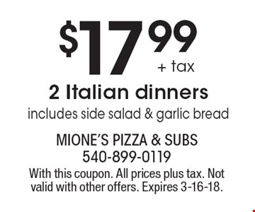 $17.99 + tax 2 Italian dinners includes side salad & garlic bread. With this coupon. All prices plus tax. Not valid with other offers. Expires 3-16-18.