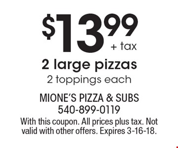 $13.99 + tax 2 large pizzas 2 toppings each. With this coupon. All prices plus tax. Not valid with other offers. Expires 3-16-18.