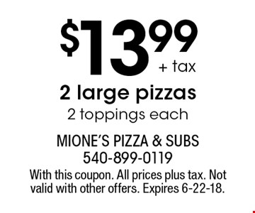 $13.99 + tax 2 large pizzas 2 toppings each. With this coupon. All prices plus tax. Not valid with other offers. Expires 6-22-18.
