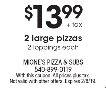 $13.99 + tax 2 large pizzas 2 toppings each. With this coupon. All prices plus tax. Not valid with other offers. Expires 2/8/19.