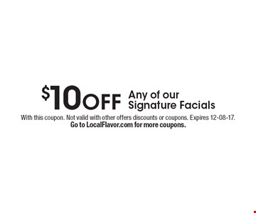 Any of our Signature Facials $10off. With this coupon. Not valid with other offers discounts or coupons. Expires 12-08-17.Go to LocalFlavor.com for more coupons.