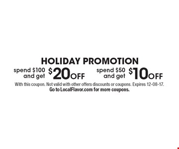 HOLIDAY PROMOTION Spend $100 and get $20 off OR spend $50 and get $10off. With this coupon. Not valid with other offers discounts or coupons. Expires 12-08-17.Go to LocalFlavor.com for more coupons.