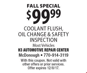 Fall Special. $99.99 coolant flush, oil change & safety inspection. Most Vehicles. With this coupon. Not valid with other offers or prior services. Offer expires 12/8/17.