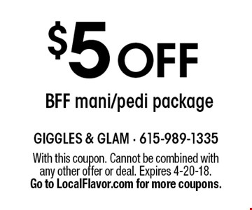$5 OFF BFF mani/pedi package. With this coupon. Cannot be combined with any other offer or deal. Expires 4-20-18. Go to LocalFlavor.com for more coupons.