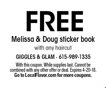 FREE Melissa & Doug sticker book with any haircut. With this coupon. While supplies last. Cannot be combined with any other offer or deal. Expires 4-20-18. Go to LocalFlavor.com for more coupons.