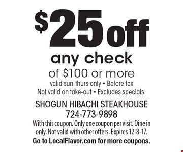 $25 off any check of $100 or more. valid sun-thurs only - Before tax. Not valid on take-out - Excludes specials. With this coupon. Only one coupon per visit. Dine in only. Not valid with other offers. Expires 12-8-17. Go to LocalFlavor.com for more coupons.