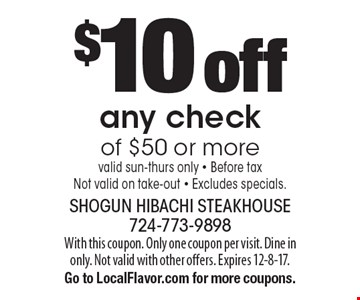 $10 off any check of $50 or more. valid sun-thurs only - Before tax. Not valid on take-out - Excludes specials. With this coupon. Only one coupon per visit. Dine in only. Not valid with other offers. Expires 12-8-17. Go to LocalFlavor.com for more coupons.