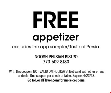 Free appetizer. Excludes the app sampler/Taste of Persia. With this coupon. Not valid on holidays. Not valid with other offers or deals. One coupon per check or table. Expires 4/23/18. Go to LocalFlavor.com for more coupons.