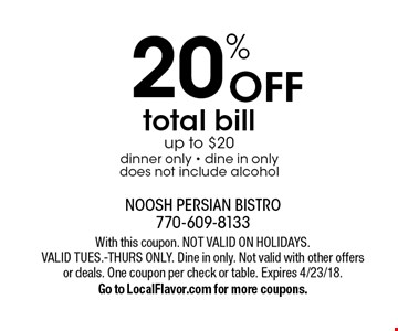 20% off total bill up to $20. Dinner only - dine in only - does not include alcohol. With this coupon. Not valid on holidays. Valid Tues.-Thurs only. Dine in only. Not valid with other offers or deals. One coupon per check or table. Expires 4/23/18. Go to LocalFlavor.com for more coupons.