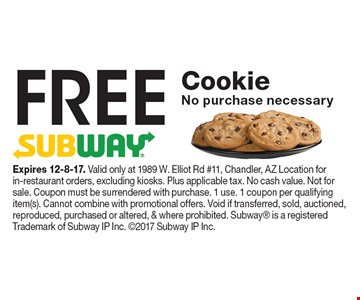 FREE Cookie. No purchase necessary. Expires 12-8-17. Valid only at 1989 W. Elliot Rd #11, Chandler, AZ Location for in-restaurant orders, excluding kiosks. Plus applicable tax. No cash value. Not for sale. Coupon must be surrendered with purchase. 1 use. 1 coupon per qualifying item(s). Cannot combine with promotional offers. Void if transferred, sold, auctioned, reproduced, purchased or altered, & where prohibited. Subway is a registered Trademark of Subway IP Inc. 2017 Subway IP Inc.