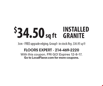 $34.50 sq ft Installed Granite 3cm - free upgrade edging. Group1- in stock Reg. $36.95 sq ft. With this coupon. FRI GO! Expires 12-8-17. Go to LocalFlavor.com for more coupons.