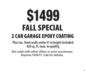 Fall Special - $1499 2 Car Garage Epoxy Coating Plus tax. Stem walls under 6' in height included. 420 sq. ft. max. to qualify.. Not valid with other offers or prior purchases. Expires 12/8/17. Call for details.
