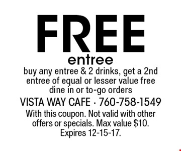 Free entree buy any entree & 2 drinks, get a 2nd entree of equal or lesser value free dine in or to-go orders. With this coupon. Not valid with other offers or specials. Max value $10. Expires 12-15-17.