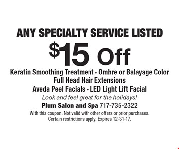 $15 Off any specialty service listed. Keratin Smoothing Treatment - Ombre or Balayage Color - Full Head Hair Extensions - Aveda Peel Facials - LED Light Lift Facial. Look and feel great for the holidays! With this coupon. Not valid with other offers or prior purchases. Certain restrictions apply. Expires 12-31-17.