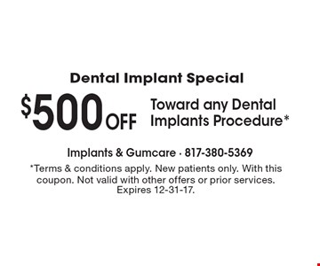 Dental Implant Special - $500 Off Toward any Dental Implants Procedure*. *Terms & conditions apply. New patients only. With this coupon. Not valid with other offers or prior services. Expires 12-31-17.