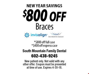 New Year Savings $800 off Braces. *$800 off full case. *$400 off express case. New patient only. Not valid with any other offer. Coupon must be presented at time of use. Expires 4-30-18.