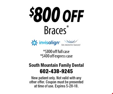 $800 off Braces. $800 off full case or $400 off express case. New patient only. Not valid with any other offer. Coupon must be presented at time of use. Expires 5-28-18.