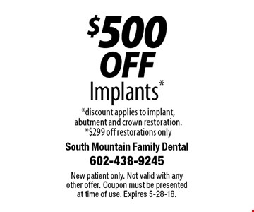 $500 off Implants. Discount applies to implant, abutment and crown restoration. $299 off restorations only. New patient only. Not valid with any other offer. Coupon must be presented at time of use. Expires 5-28-18.
