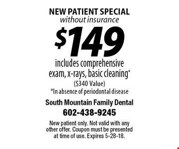 $149 includes comprehensive exam, x-rays, basic cleaning. $340 Value. In absence of periodontal disease. New patient special without insurance. New patient only. Not valid with any other offer. Coupon must be presented at time of use. Expires 5-28-18.