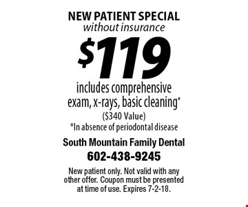 $119 includes comprehensive exam, x-rays, basic cleaning* ($340 Value) *In absence of periodontal disease. New patient special without insurance. New patient only. Not valid with any other offer. Coupon must be presented at time of use. Expires 7-2-18.