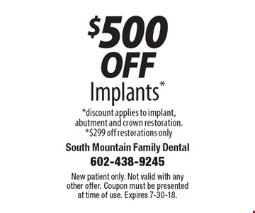 $500 off Implants. discount applies to implant, abutment and crown restoration. $299 off restorations only. New patient only. Not valid with any other offer. Coupon must be presented at time of use. Expires 7-30-18.