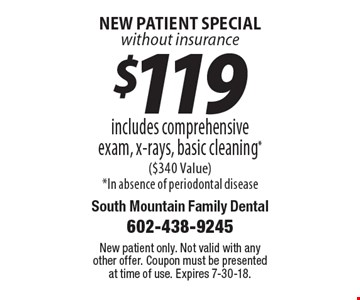 new patient special without insurance - $119 includes comprehensive exam, x-rays, basic cleaning ($340 Value). In absence of periodontal disease. New patient only. Not valid with any other offer. Coupon must be presented at time of use. Expires 7-30-18.