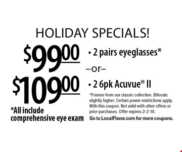 HOLIDAY specials! $109.00 - 2 6pk Acuvue II. $99.00 - 2 pairs eyeglasses*. *All include comprehensive eye exam. *Frames from our classic collection. Bifocals slightly higher. Certain power restrictions apply. With this coupon. Not valid with other offers or prior purchases. Offer expires 2-2-18. Go to LocalFlavor.com for more coupons.