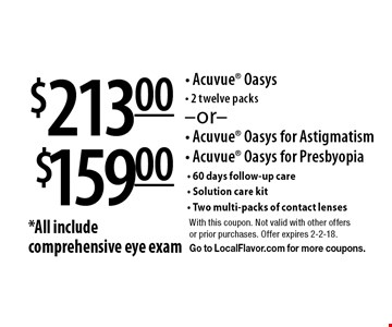 $159.00 - Acuvue Oasys for Astigmatism- Acuvue Oasys for Presbyopia. OR $213.00 - Acuvue Oasys- 2 twelve packs. *All include comprehensive eye exam- 60 days follow-up care- Solution care kit- Two multi-packs of contact lenses . With this coupon. Not valid with other offers or prior purchases. Offer expires 2-2-18. Go to LocalFlavor.com for more coupons.