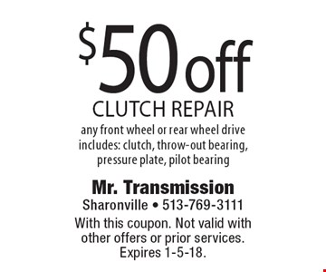$50 off clutch repair any front wheel or rear wheel drive includes: clutch, throw-out bearing, pressure plate, pilot bearing. With this coupon. Not valid with other offers or prior services. Expires 1-5-18.