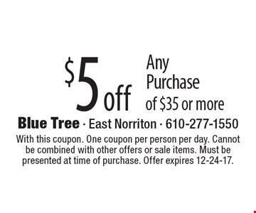 $5 off Any Purchase of $35 or more. With this coupon. One coupon per person per day. Cannot be combined with other offers or sale items. Must be presented at time of purchase. Offer expires 12-24-17.