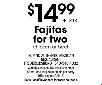 $14.99 + tax Fajitas for two chicken or beef. With this coupon. Not valid with other offers. One coupon per table per party. Offer expires 2/9/18.Go to LocalFlavor.com for more coupons.