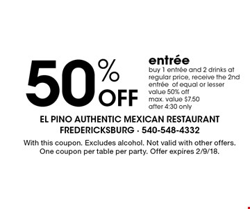 50% off entree. Buy 1 entree and 2 drinks at regular price, receive the 2nd entree of equal or lesser value 50% off. Max. value $7.50 after 4:30 only. With this coupon. Excludes alcohol. Not valid with other offers. One coupon per table per party. Offer expires 2/9/18.
