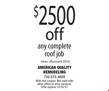 $2500 off any complete roof job (max. discount 25%). With this coupon. Not valid with other offers or prior services. Offer expires 12-15-17.