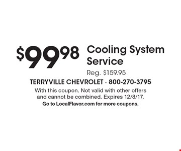 $99.98 Cooling System Service. Reg. $159.95. With this coupon. Not valid with other offers and cannot be combined. Expires 12/8/17. Go to LocalFlavor.com for more coupons.