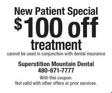 New Patient Special: $100 off treatment cannot be used in conjunction with dental insurance. With this coupon. Not valid with other offers or prior services.